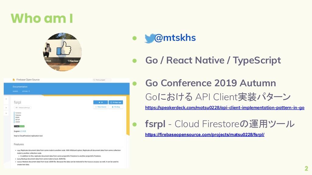 Who am I 2 ●  @mtskhs ● Go / React Native / Typ...