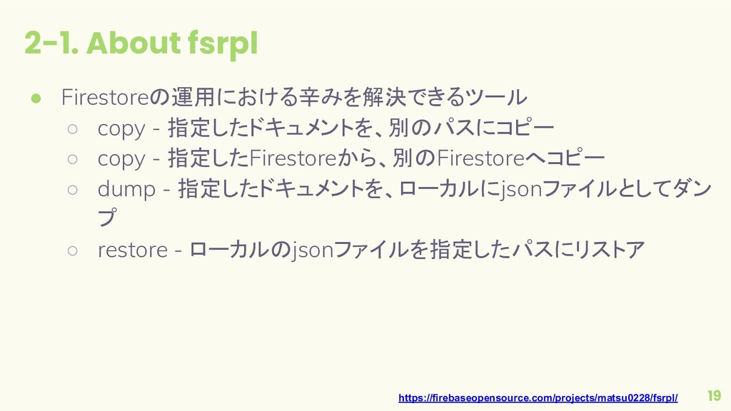 2-1. About fsrpl 19 ● Firestoreの運用における辛みを解決できるツ...