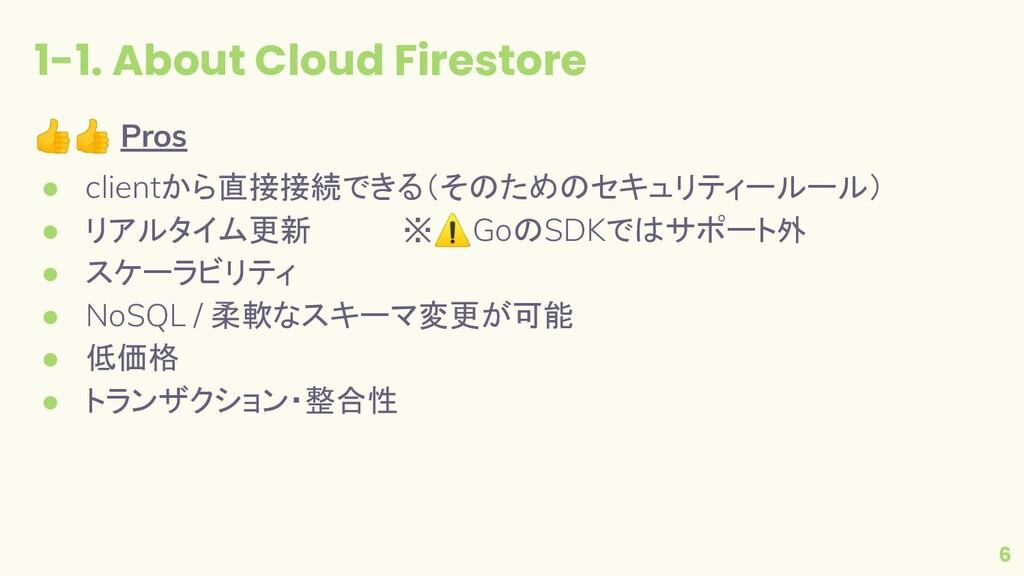 1-1. About Cloud Firestore 6 👍👍 Pros ● clientから...