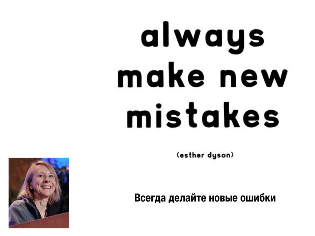 Всегда делайте новые ошибки