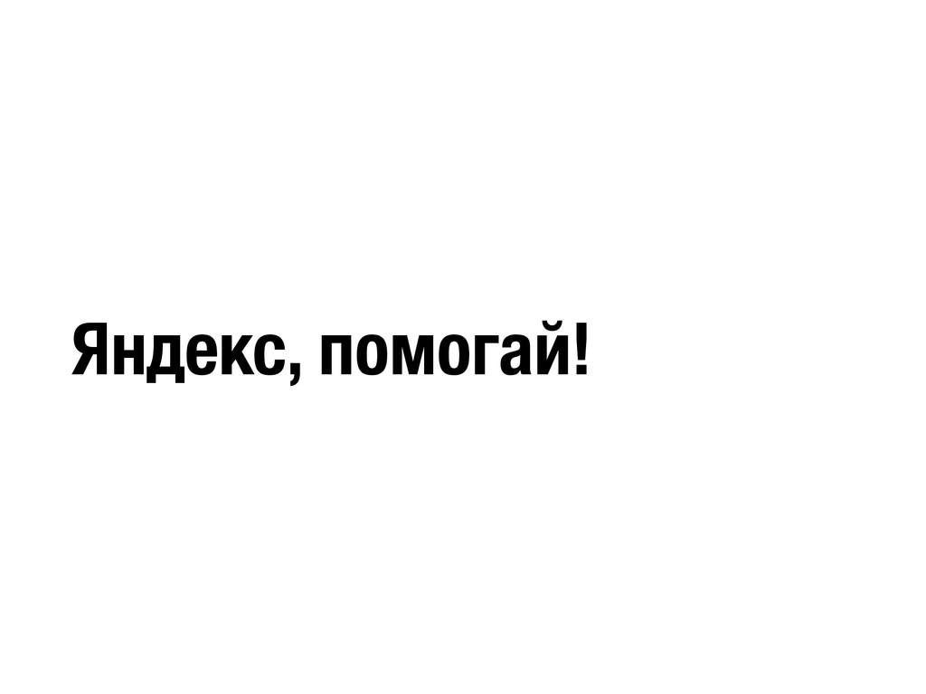 Яндекс, помогай!