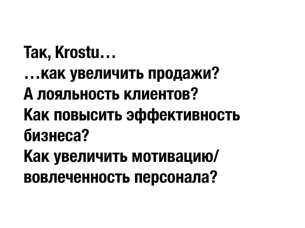 Так, Krostu… …как увеличить продажи? А лояльнос...