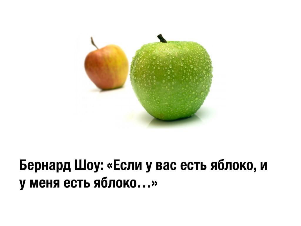 Бернард Шоу: «Если у вас есть яблоко, и у меня ...