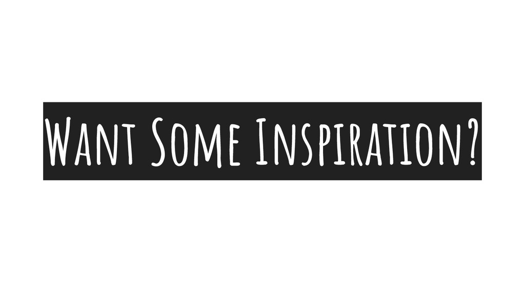 Want Some Inspiration?