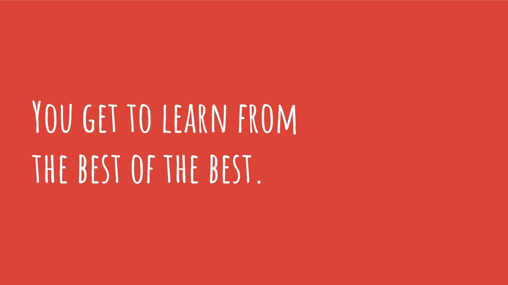You get to learn from the best of the best.