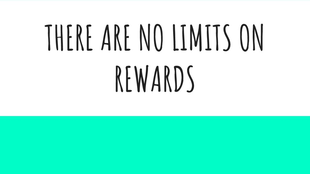 THERE ARE NO LIMITS ON REWARDS