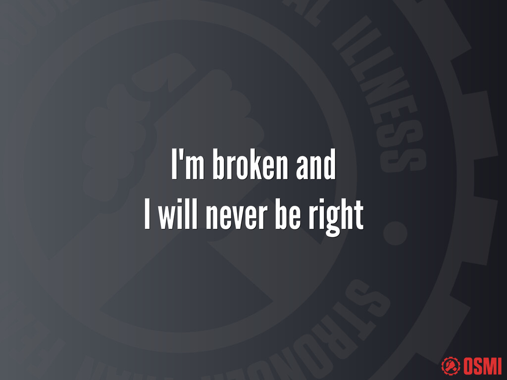 I'm broken and I will never be right