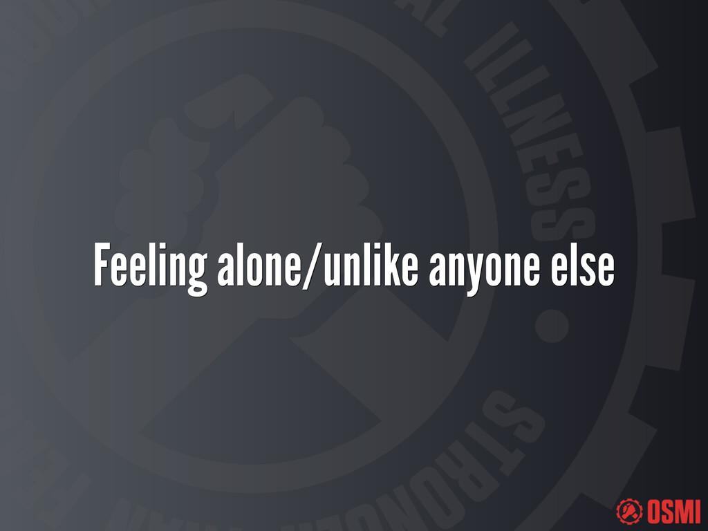 Feeling alone/unlike anyone else