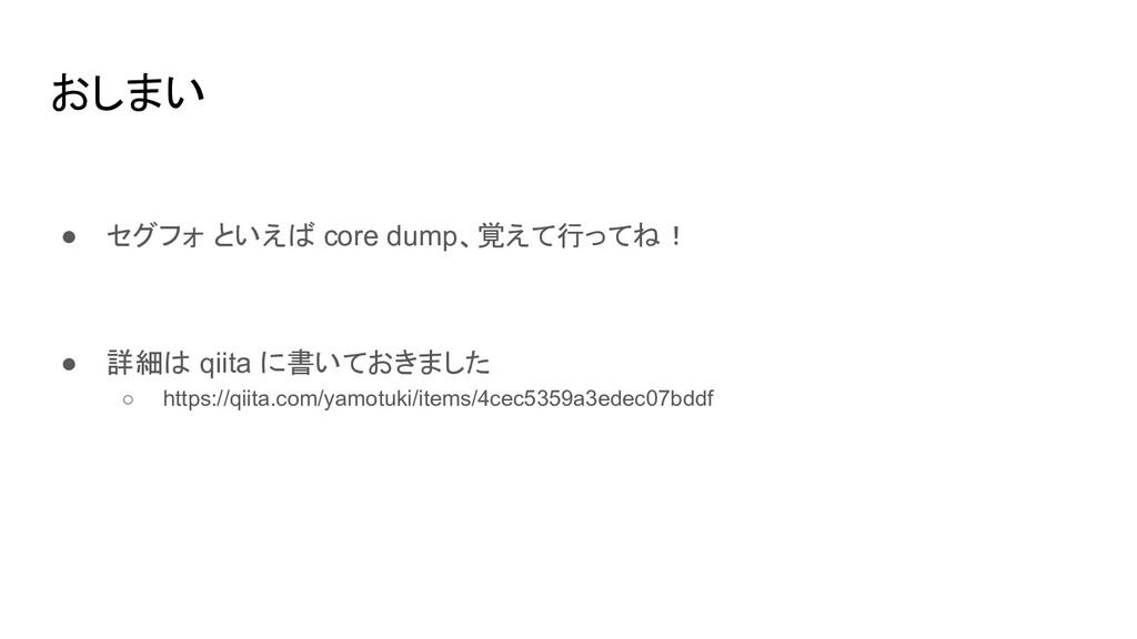 おしまい ● セグフォ といえば core dump、覚えて行ってね! ● 詳細は qiita...