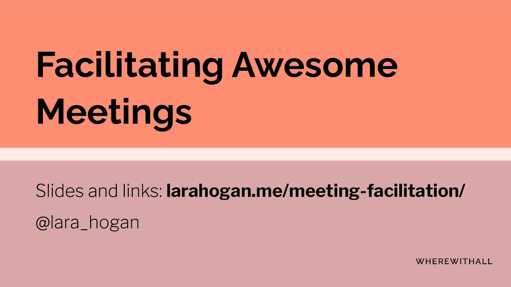 Facilitating Awesome Meetings larahogan.me/meet...
