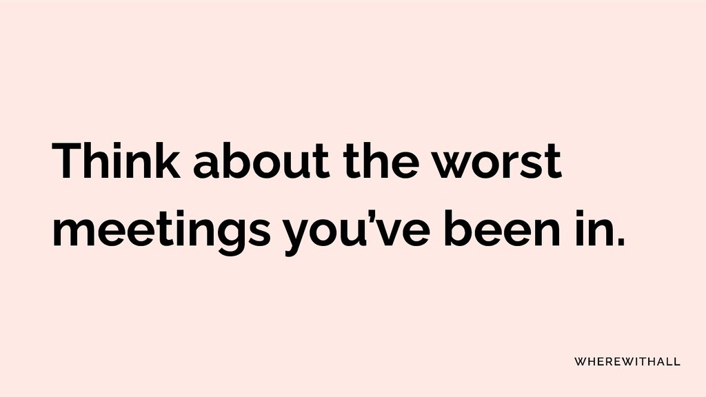 Think about the worst meetings you've been in.