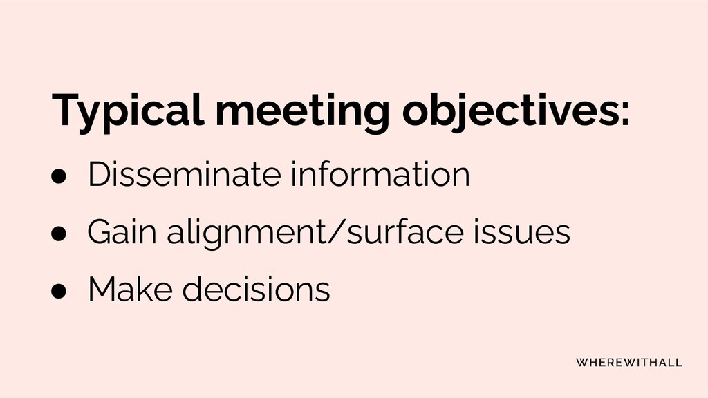 Typical meeting objectives: ● Disseminate infor...