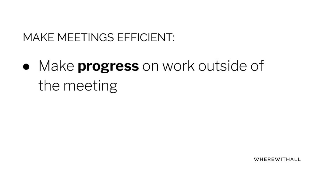 MAKE MEETINGS EFFICIENT: ● progress ●