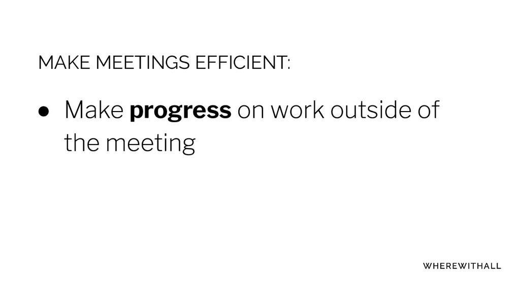 MAKE MEETINGS EFFICIENT: ● progress ●