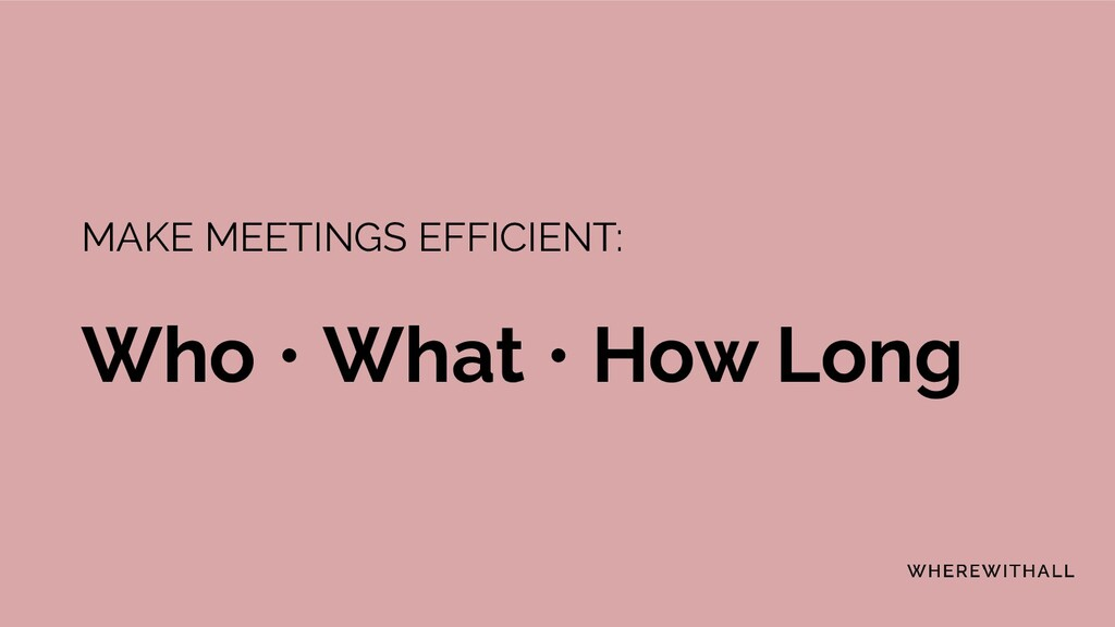 MAKE MEETINGS EFFICIENT: Who • What • How Long