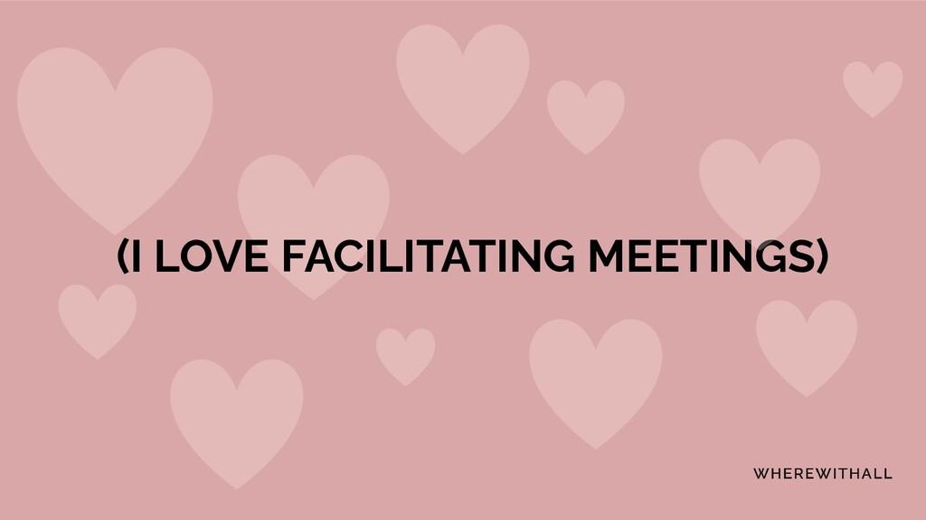 (I LOVE FACILITATING MEETINGS)