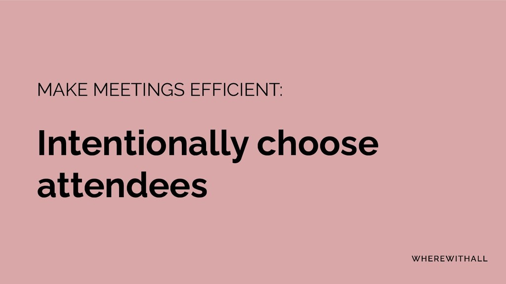 MAKE MEETINGS EFFICIENT: Intentionally choose a...