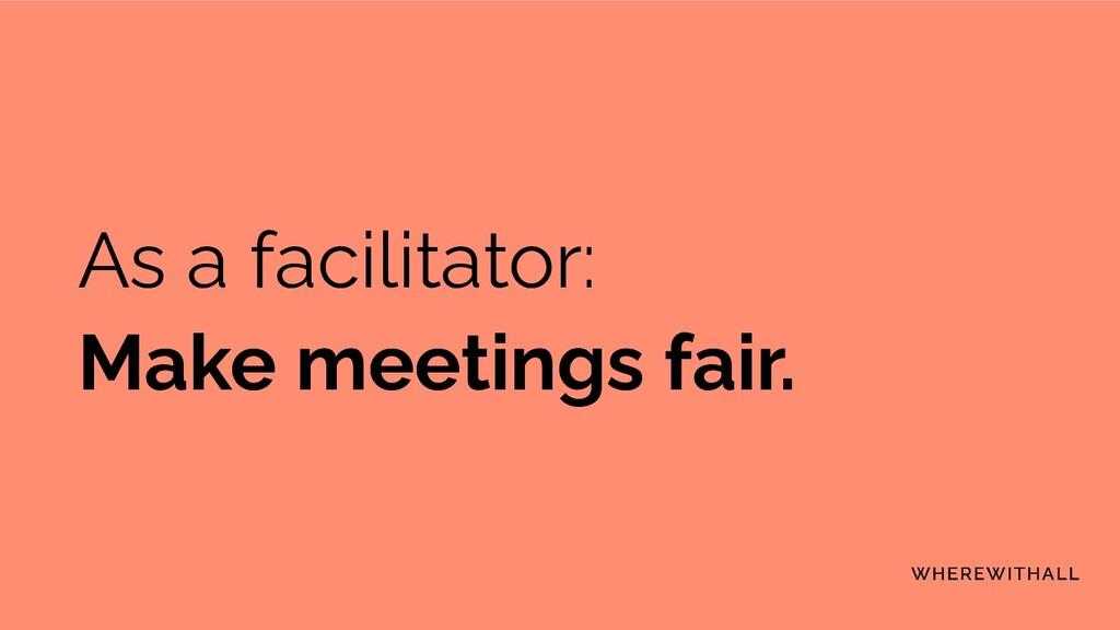 As a facilitator: Make meetings fair.