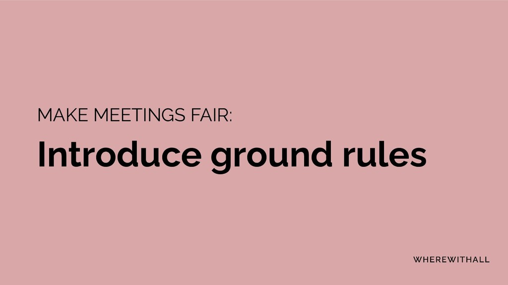 MAKE MEETINGS FAIR: Introduce ground rules