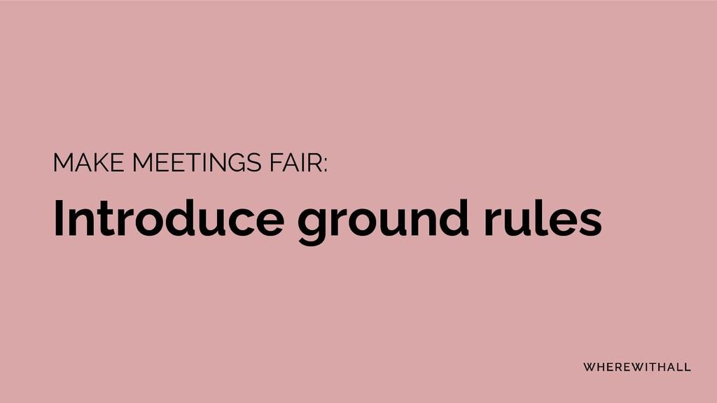 MAKE MEETINGS FAIR: Introduce ground rules