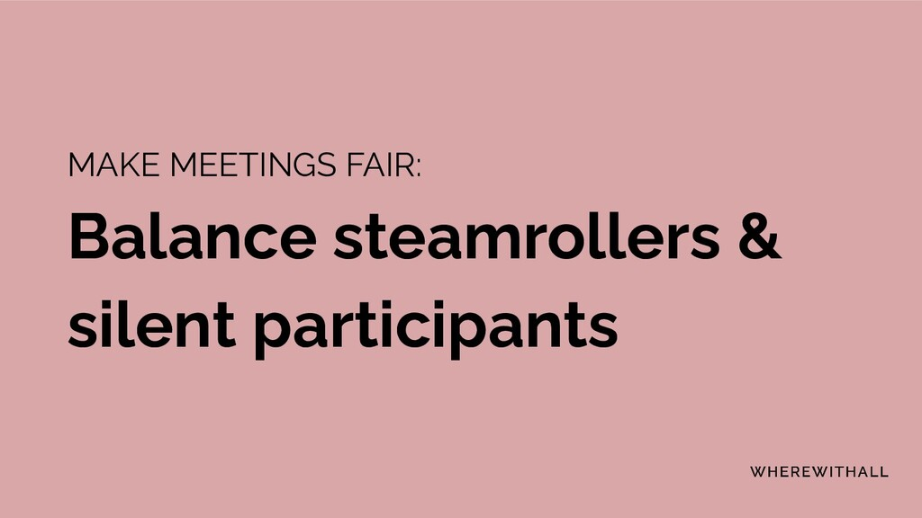 MAKE MEETINGS FAIR: Balance steamrollers & sile...