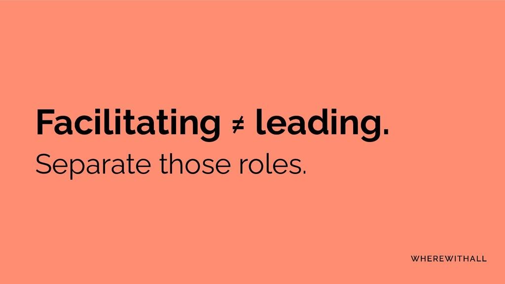 Facilitating ≠ leading. Separate those roles.