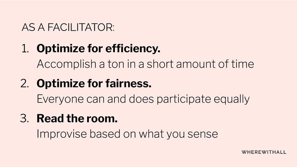 AS A FACILITATOR: Optimize for efficiency. Optim...