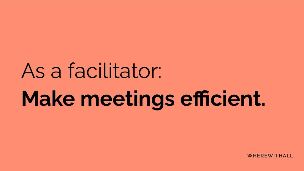 As a facilitator: Make meetings efficient.
