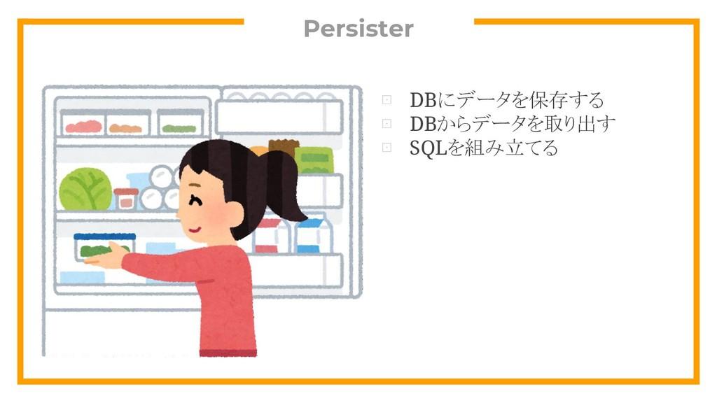 Persister ⊡ DBにデータを保存する ⊡ DBからデータを取り出す ⊡ SQLを組み...