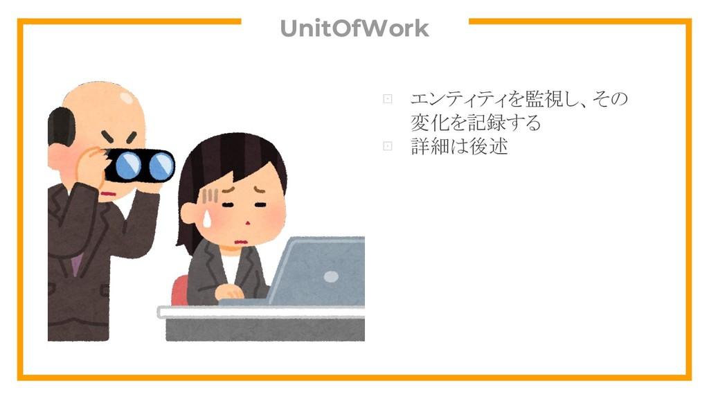 UnitOfWork ⊡ エンティティを監視し、その 変化を記録する ⊡ 詳細は後述