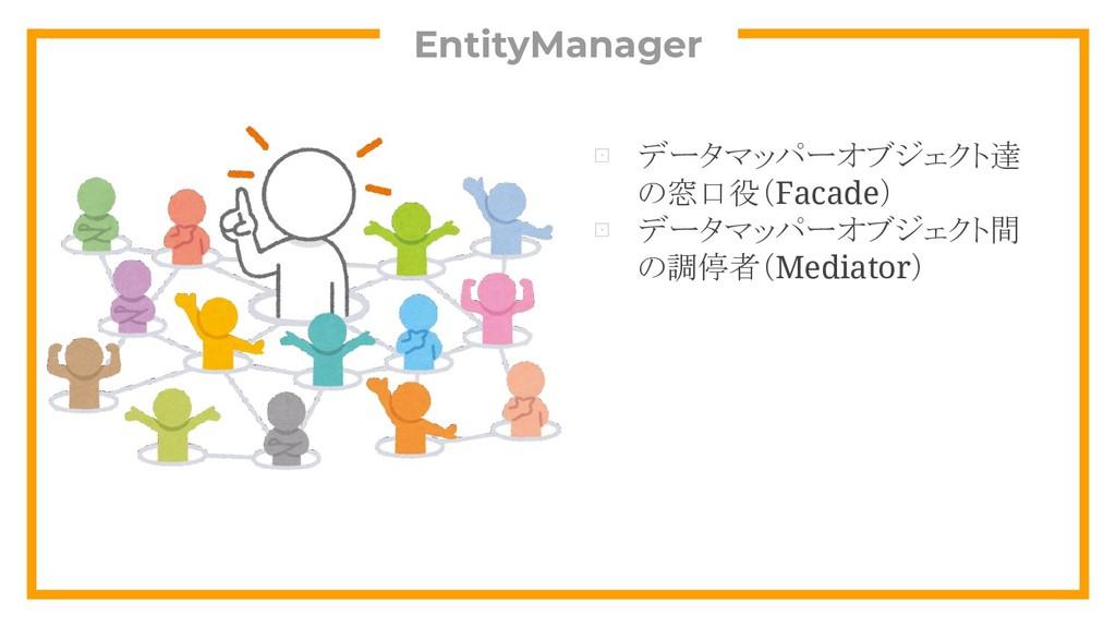 EntityManager ⊡ データマッパーオブジェクト達 の窓口役(Facade) ⊡ デ...