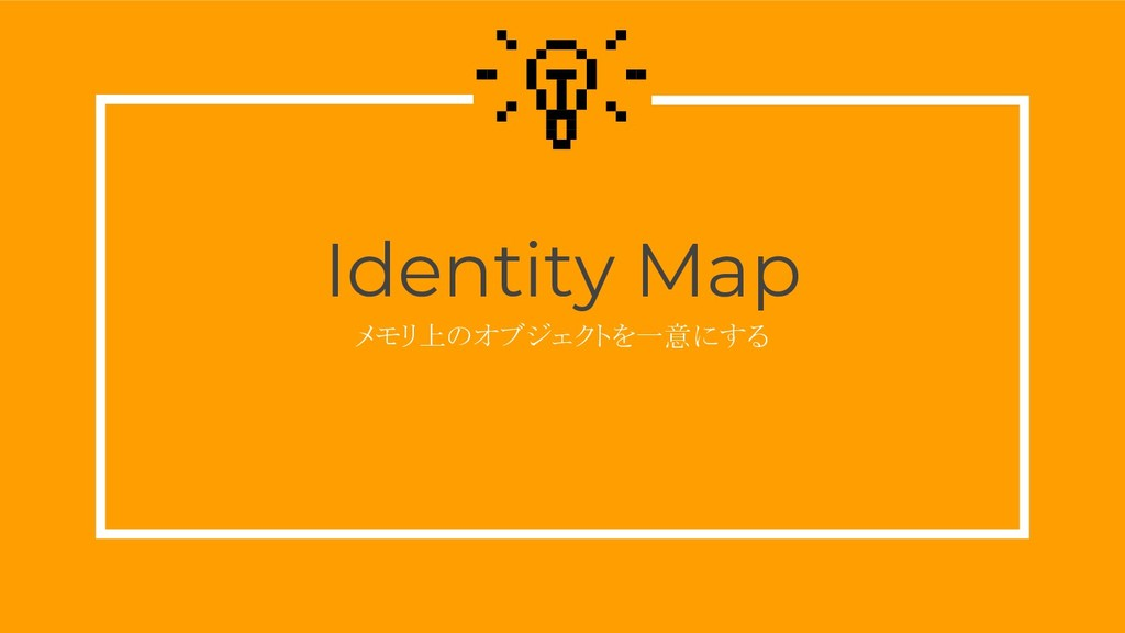 Identity Map メモリ上のオブジェクトを一意にする