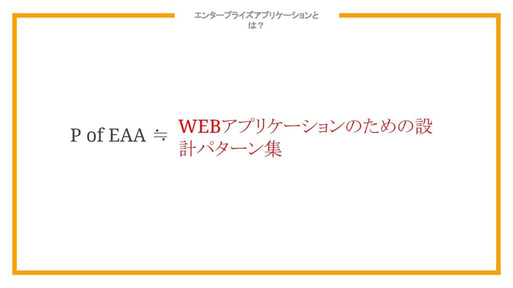 エンタープライズアプリケーションと は? P of EAA ≒ WEBアプリケーションのための...