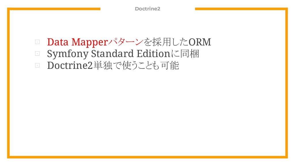 Doctrine2 ⊡ Data Mapperパターンを採用したORM ⊡ Symfony S...