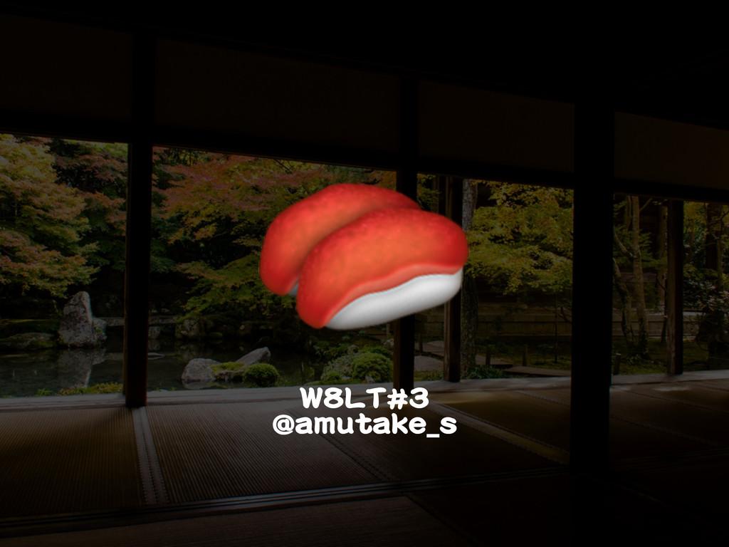 W8LT#3  @amutake_s