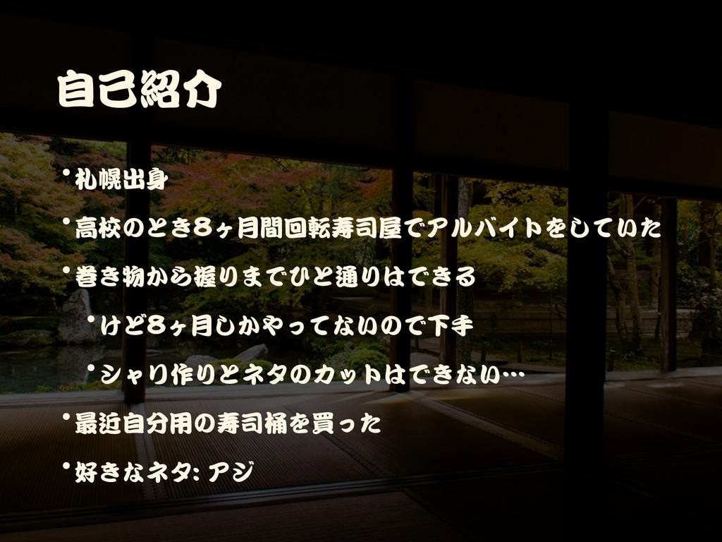 自己紹介 •札幌出身  •高校のとき8ヶ月間回転寿司屋でアルバイトをしていた  •巻き物から握...