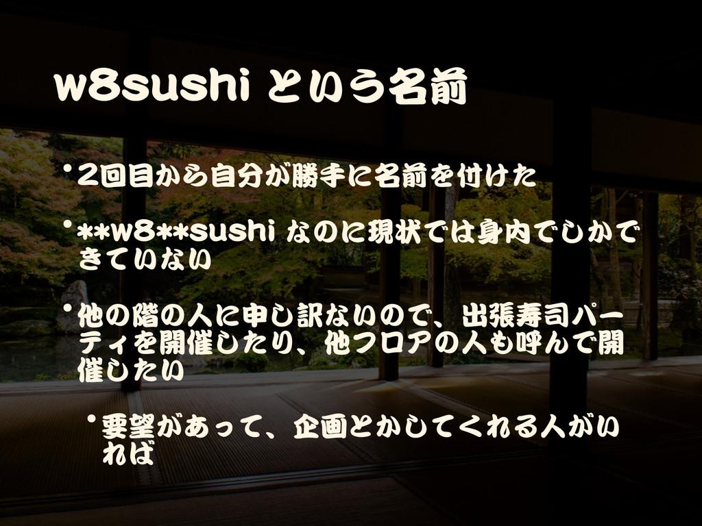 w8sushi という名前 •2回目から自分が勝手に名前を付けた  •**w8**sushi ...