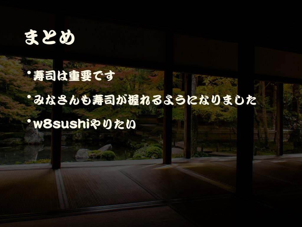 まとめ •寿司は重要です  •みなさんも寿司が握れるようになりました  •w8sushiやりたい