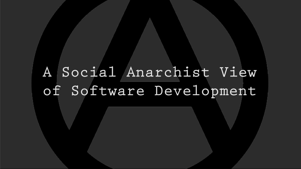 A Social Anarchist View of Software Development