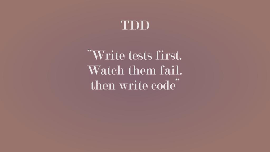 "TDD ""Write tests first. Watch them fail. then w..."