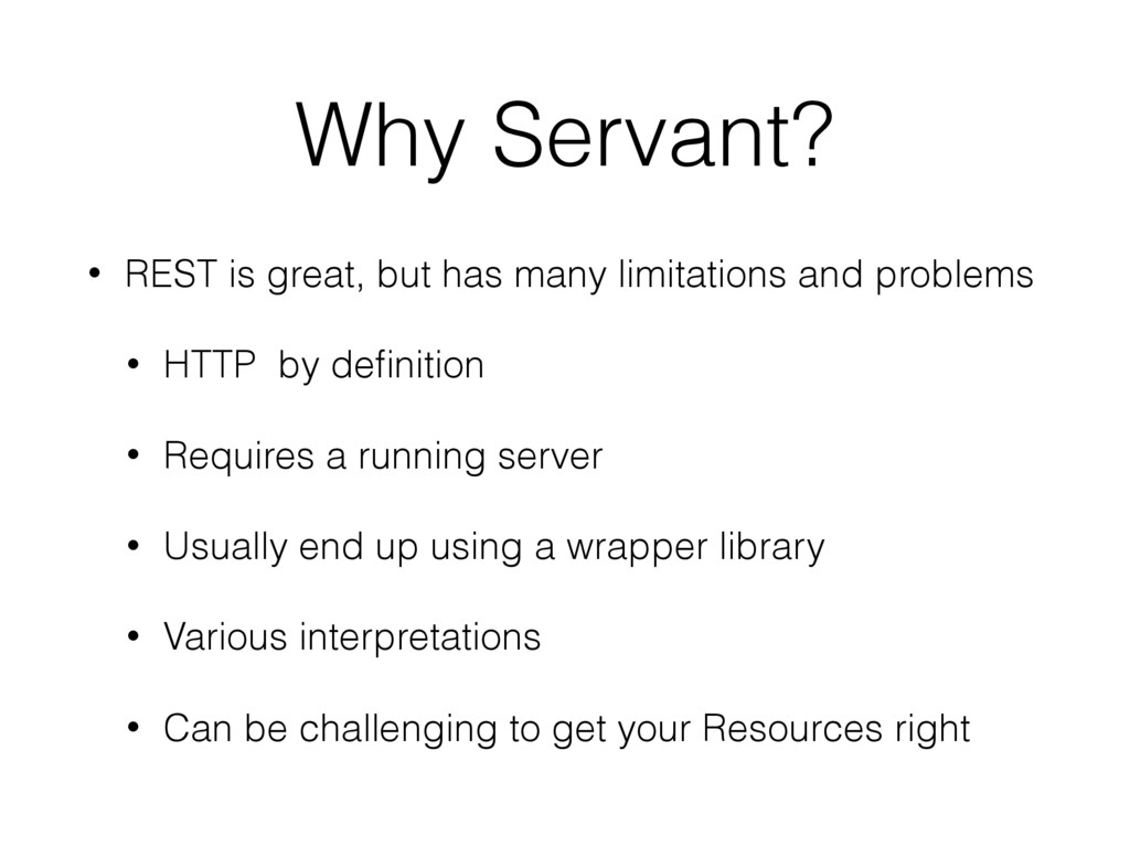 Why Servant? • REST is great, but has many limi...