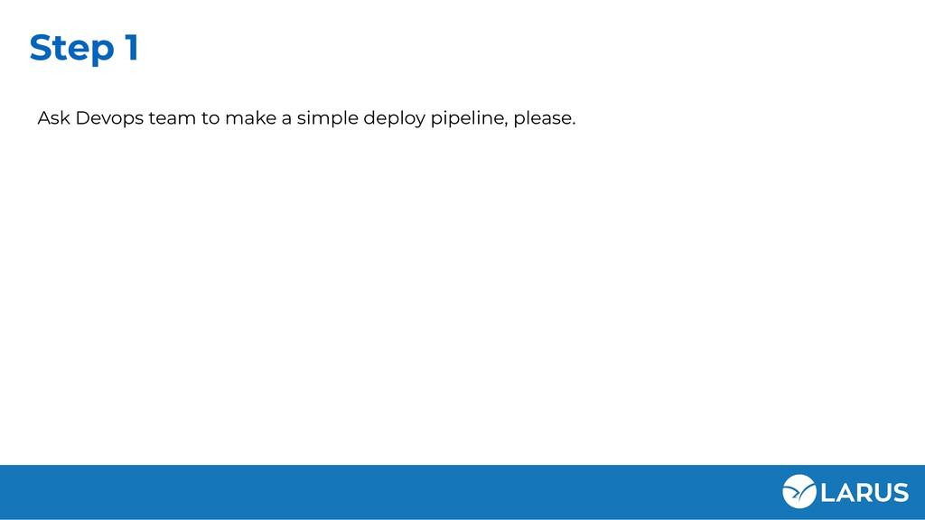 Step 1 Ask Devops team to make a simple deploy ...