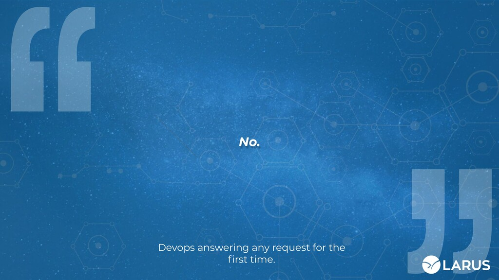 No. Devops answering any request for the first t...