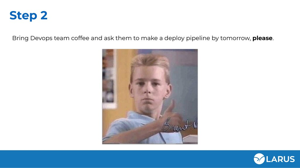 Step 2 Bring Devops team coffee and ask them to...