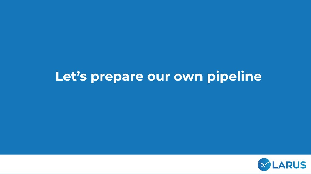 22 Let's prepare our own pipeline