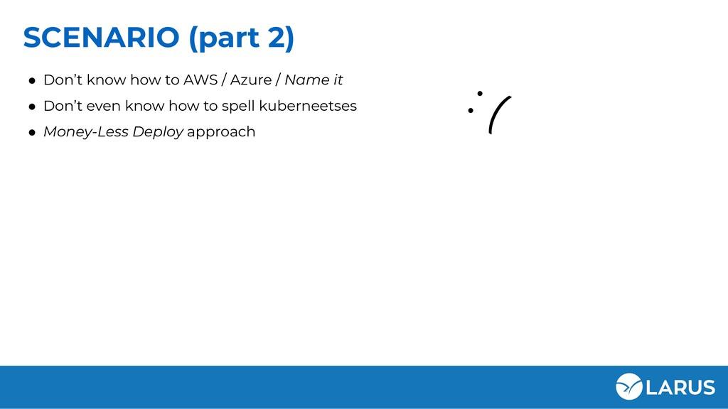 SCENARIO (part 2) ● Don't know how to AWS / Azu...