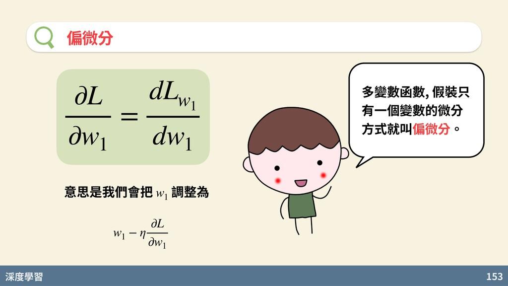 度學習 153 偏微分 多變數函數, 假裝只 有⼀個變數的微分 ⽅式就叫偏微分。 ∂L ∂w1...