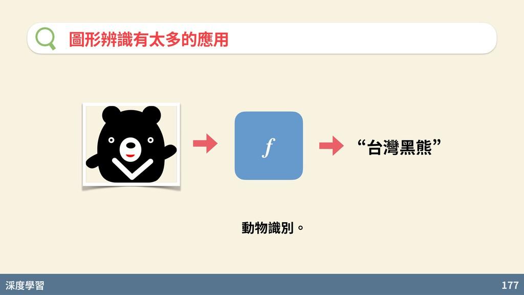 度學習 177 圖形辨識有太多的應⽤ f n台灣黑熊u 動物識別。