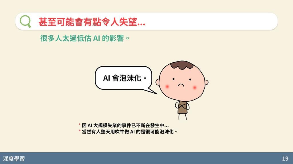 度學習 19 甚⾄可能會有點令⼈失望... AI 會泡沬化。 * 因 AI 大規模失業的事件已...