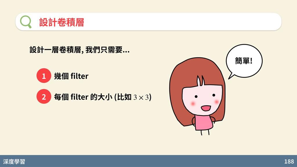 度學習 188 設計卷積層 設計⼀層卷積層, 我們只需要... 幾個 filter 每個 filt...